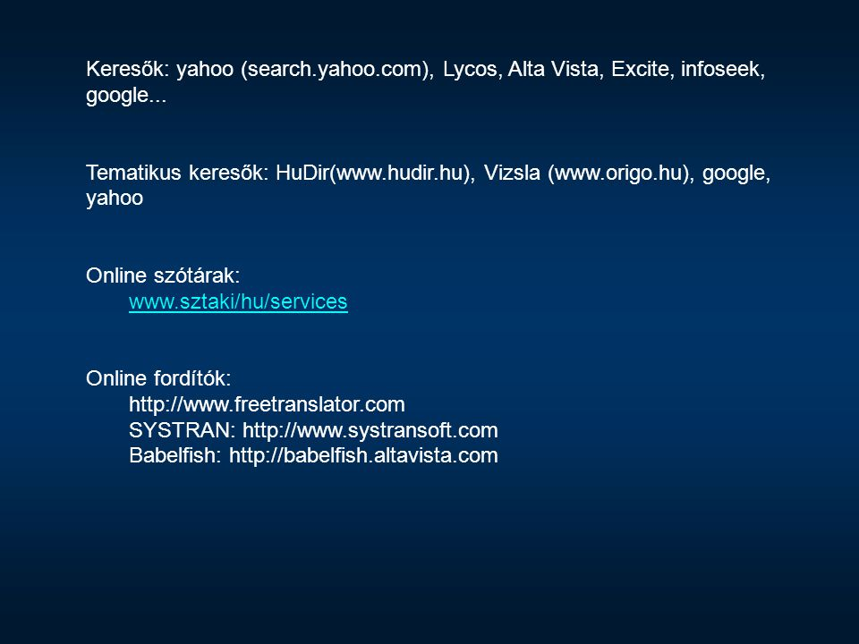 Keresők: yahoo (search.yahoo.com), Lycos, Alta Vista, Excite, infoseek, google... Tematikus keresők: HuDir(www.hudir.hu), Vizsla (www.origo.hu), googl