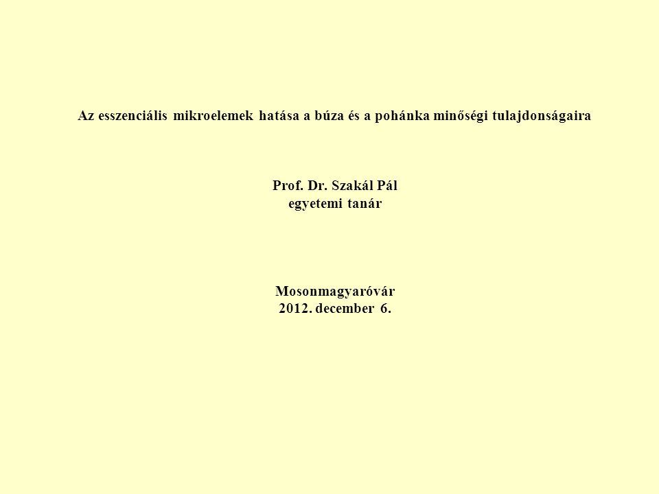 Az esszenciális mikroelemek hatása a búza és a pohánka minőségi tulajdonságaira Prof. Dr. Szakál Pál egyetemi tanár Mosonmagyaróvár 2012. december 6.