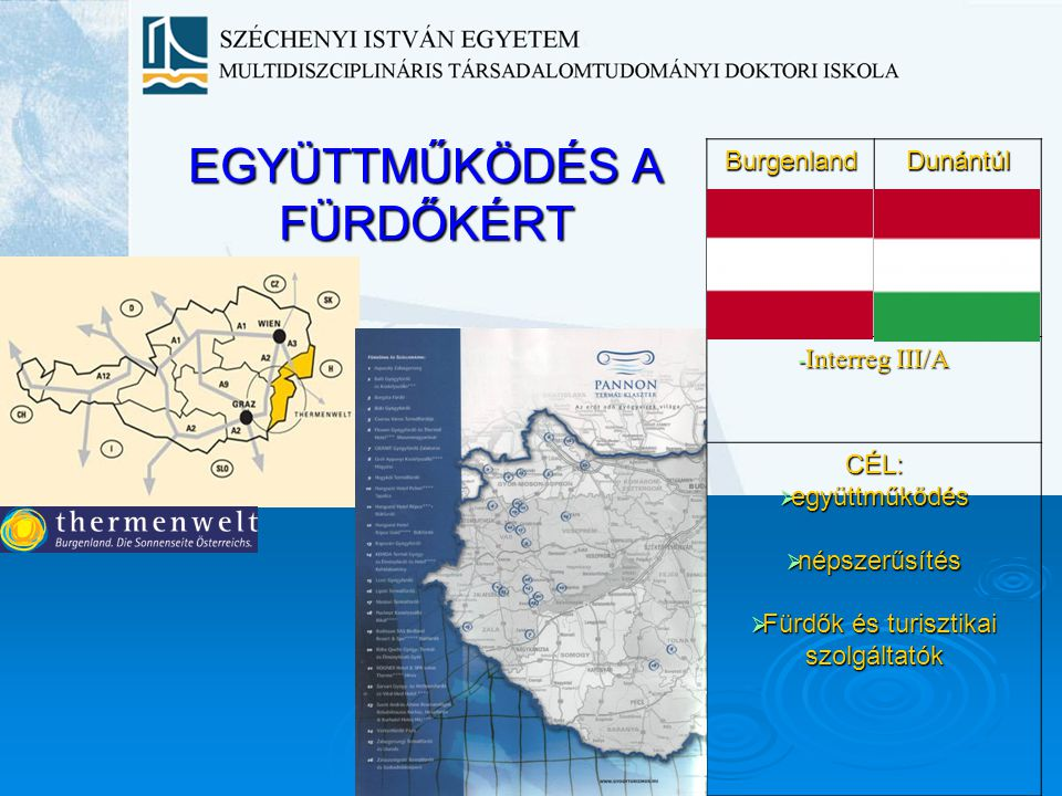 EGYÜTTMŰKÖDÉS A FÜRDŐKÉRT BurgenlandDunántúl - Interreg III/A CÉL:  együttműködés  népszerűsítés  Fürdők és turisztikai szolgáltatók