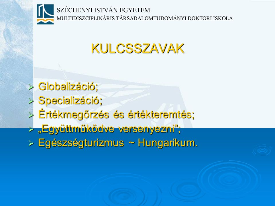 """KULCSSZAVAK  Globalizáció;  Specializáció;  Értékmegőrzés és értékteremtés;  """"Együttműködve versenyezni"""";  Egészségturizmus ~ Hungarikum."""