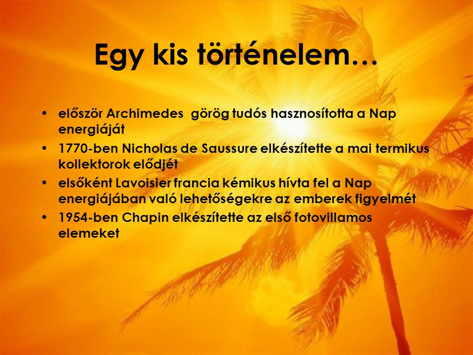 Egy kis történelem… először Archimedes görög tudós hasznosította a Nap energiáját 1770-ben Nicholas de Saussure elkészítette a mai termikus kollektorok elődjét elsőként Lavoisier francia kémikus hívta fel a Nap energiájában való lehetőségekre az emberek figyelmét 1954-ben Chapin elkészítette az első fotovillamos elemeket