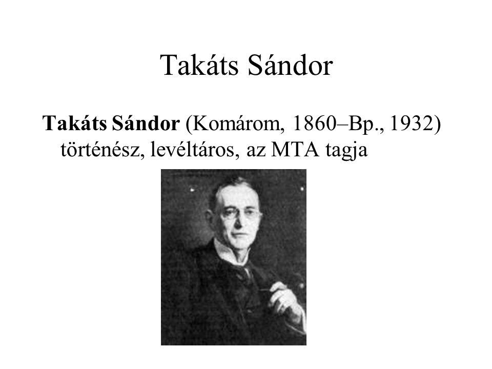 Takáts Sándor Takáts Sándor (Komárom, 1860–Bp., 1932) történész, levéltáros, az MTA tagja