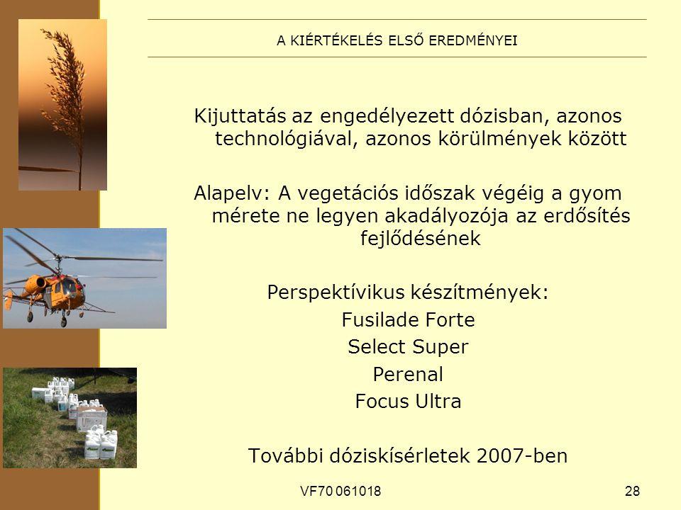 VF70 06101828 A KIÉRTÉKELÉS ELSŐ EREDMÉNYEI Kijuttatás az engedélyezett dózisban, azonos technológiával, azonos körülmények között Alapelv: A vegetációs időszak végéig a gyom mérete ne legyen akadályozója az erdősítés fejlődésének Perspektívikus készítmények: Fusilade Forte Select Super Perenal Focus Ultra További dóziskísérletek 2007-ben