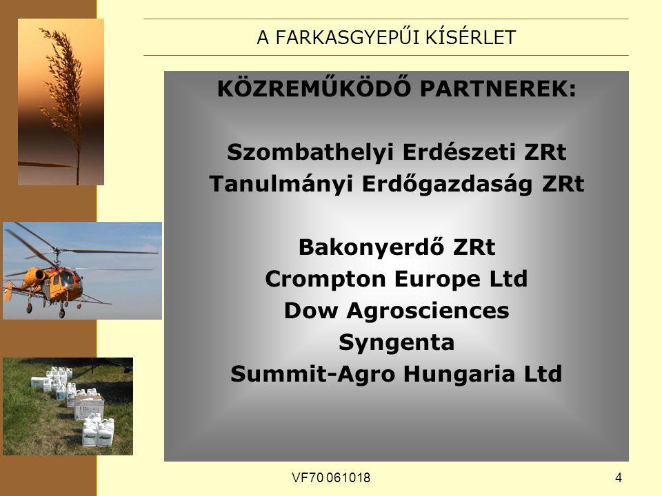 VF70 0610184 A FARKASGYEPŰI KÍSÉRLET KÖZREMŰKÖDŐ PARTNEREK: Szombathelyi Erdészeti ZRt Tanulmányi Erdőgazdaság ZRt Bakonyerdő ZRt Crompton Europe Ltd Dow Agrosciences Syngenta Summit-Agro Hungaria Ltd