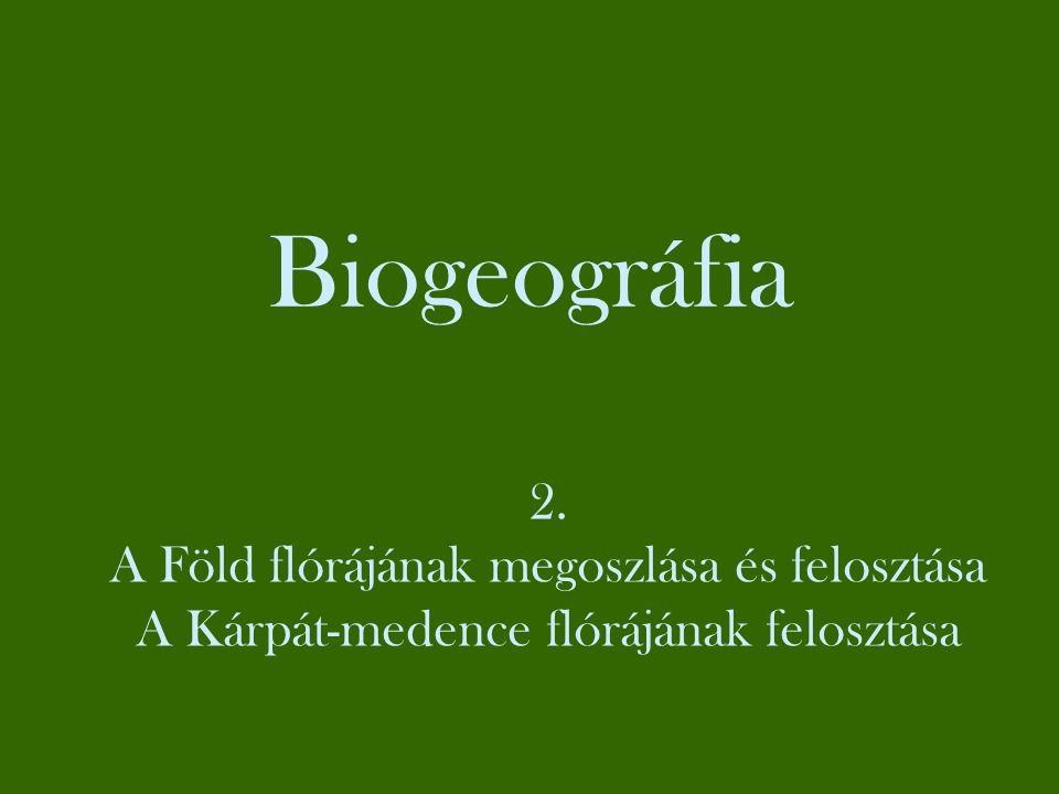 Biogeográfia 2. A Föld flórájának megoszlása és felosztása A Kárpát-medence flórájának felosztása
