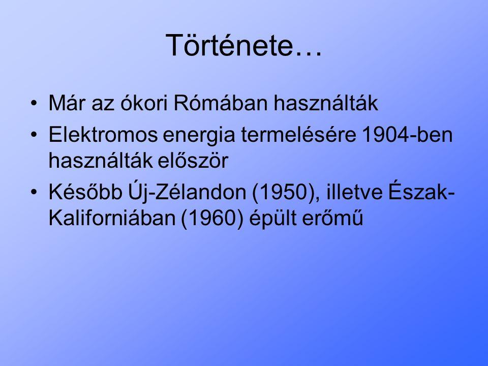 Története… Már az ókori Rómában használták Elektromos energia termelésére 1904-ben használták először Később Új-Zélandon (1950), illetve Észak- Kalifo