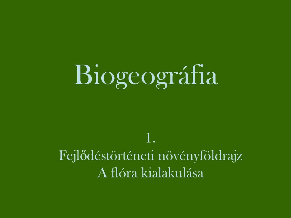 Biogeográfia → → ZoogeográfiaFitogeográfia Fitogeográfia / Növényföldrajz 1.Fejlődéstörténeti növényföldrajz A növényzet időbeni változása a földtörténeti múltban 2.