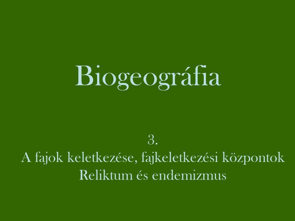 Biogeográfia 3. A fajok keletkezése, fajkeletkezési központok Reliktum és endemizmus