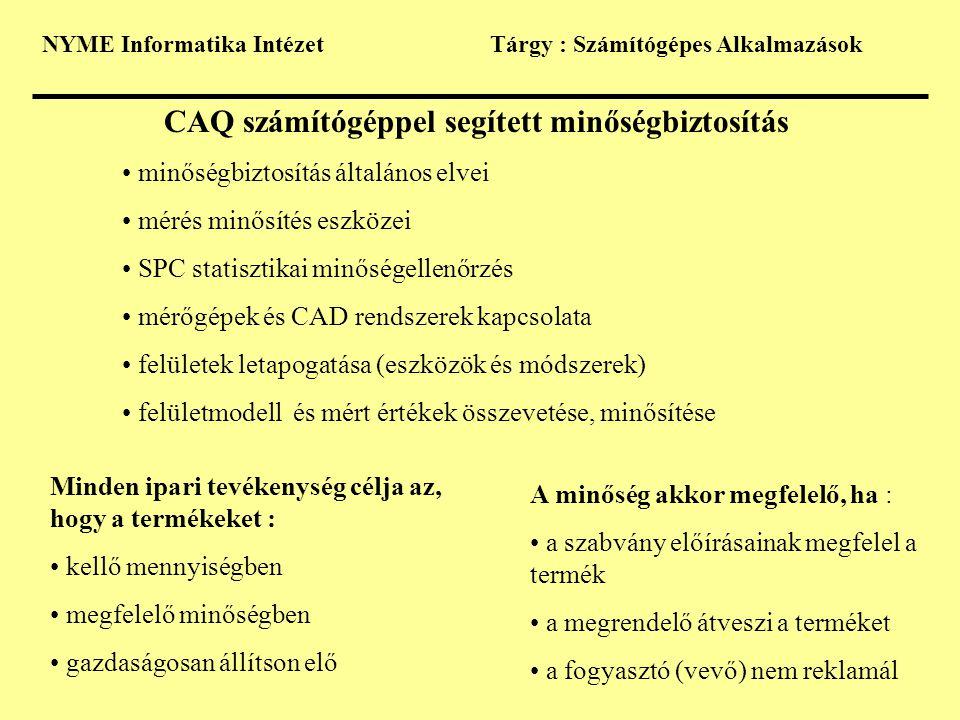NYME Informatika IntézetTárgy : Számítógépes Alkalmazások CAQ számítógéppel segített minőségbiztosítás minőségbiztosítás általános elvei mérés minősítés eszközei SPC statisztikai minőségellenőrzés mérőgépek és CAD rendszerek kapcsolata felületek letapogatása (eszközök és módszerek) felületmodell és mért értékek összevetése, minősítése Minden ipari tevékenység célja az, hogy a termékeket : kellő mennyiségben megfelelő minőségben gazdaságosan állítson elő A minőség akkor megfelelő, ha : a szabvány előírásainak megfelel a termék a megrendelő átveszi a terméket a fogyasztó (vevő) nem reklamál
