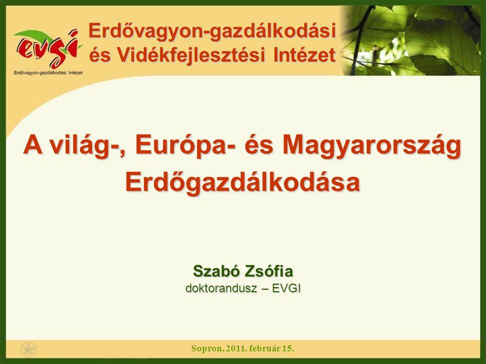 A világ-, Európa- és Magyarország Erdőgazdálkodása Erdővagyon-gazdálkodási és Vidékfejlesztési Intézet Sopron, 2011. február 15. Szabó Zsófia doktoran
