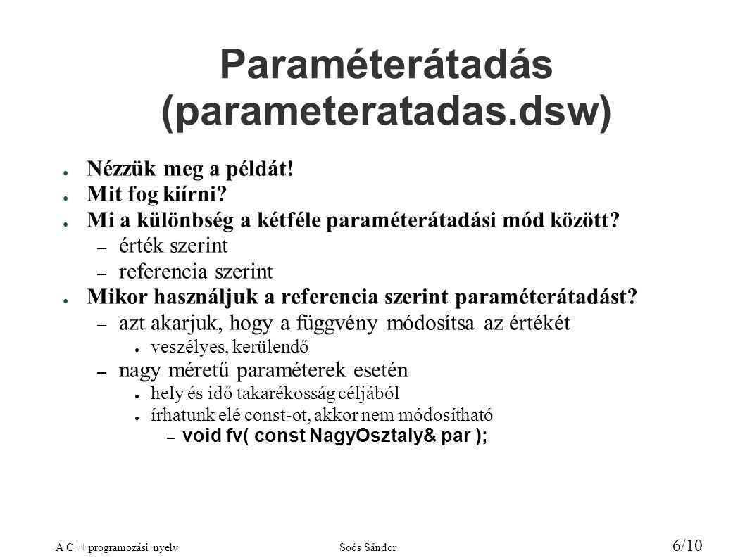 A C++ programozási nyelvSoós Sándor 6/10 Paraméterátadás (parameteratadas.dsw) ● Nézzük meg a példát! ● Mit fog kiírni? ● Mi a különbség a kétféle par