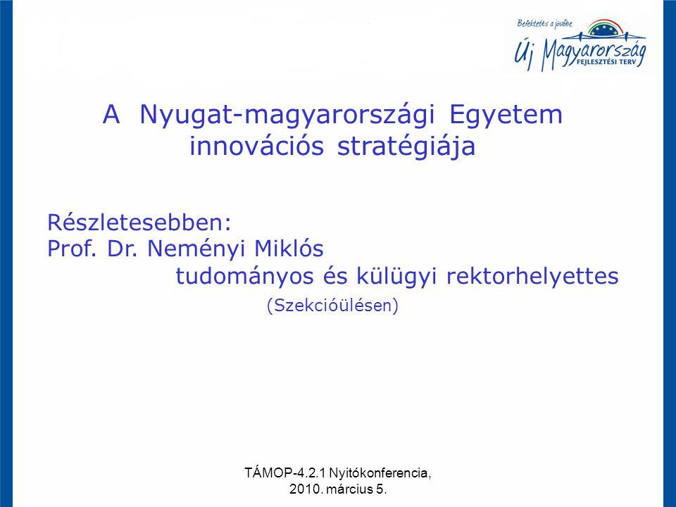 TÁMOP-4.2.1 Nyitókonferencia, 2010. március 5. A Nyugat-magyarországi Egyetem innovációs stratégiája Részletesebben: Prof. Dr. Neményi Miklós tudomány