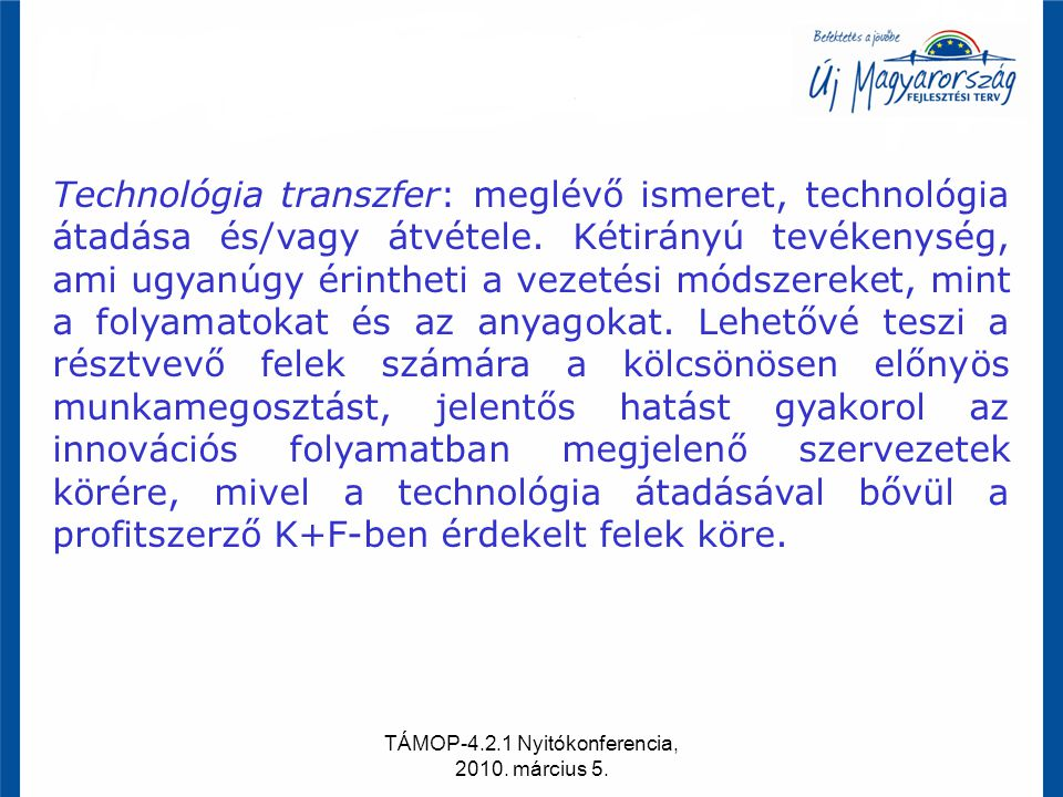 TÁMOP-4.2.1 Nyitókonferencia, 2010. március 5. Technológia transzfer: meglévő ismeret, technológia átadása és/vagy átvétele. Kétirányú tevékenység, am