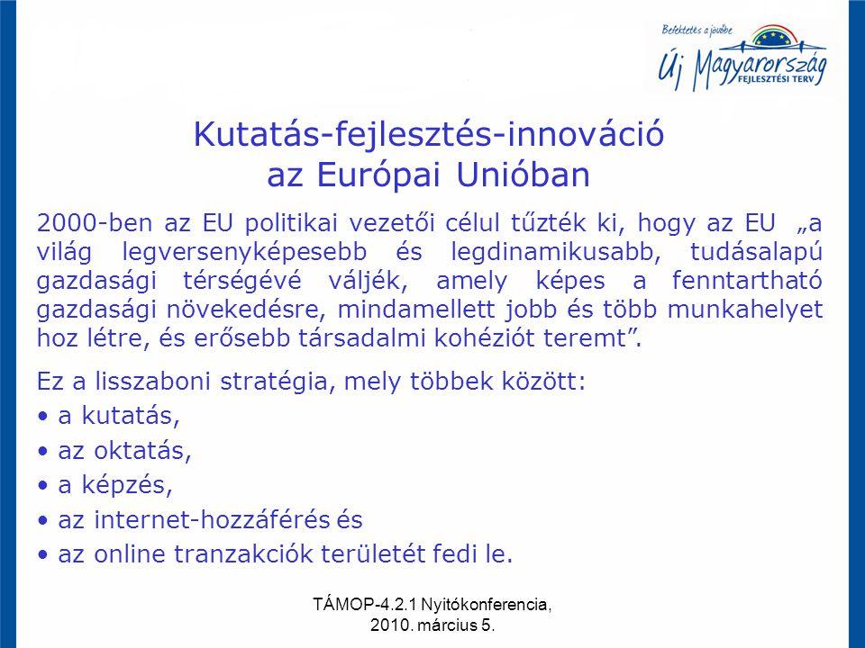TÁMOP-4.2.1 Nyitókonferencia, 2010. március 5. Kutatás-fejlesztés-innováció az Európai Unióban 2000-ben az EU politikai vezetői célul tűzték ki, hogy