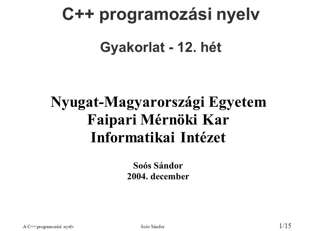 A C++ programozási nyelvSoós Sándor 1/15 C++ programozási nyelv Gyakorlat - 12. hét Nyugat-Magyarországi Egyetem Faipari Mérnöki Kar Informatikai Inté