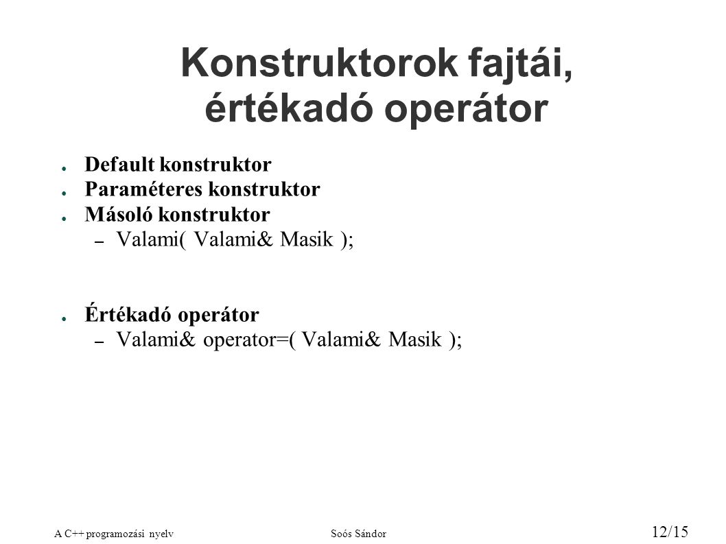 A C++ programozási nyelvSoós Sándor 12/15 Konstruktorok fajtái, értékadó operátor ● Default konstruktor ● Paraméteres konstruktor ● Másoló konstruktor