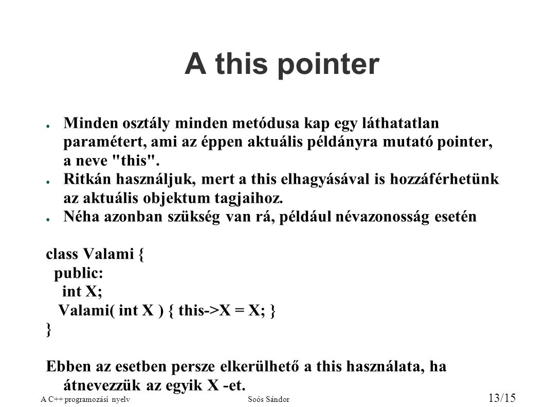 A C++ programozási nyelvSoós Sándor 13/15 A this pointer ● Minden osztály minden metódusa kap egy láthatatlan paramétert, ami az éppen aktuális példányra mutató pointer, a neve this .