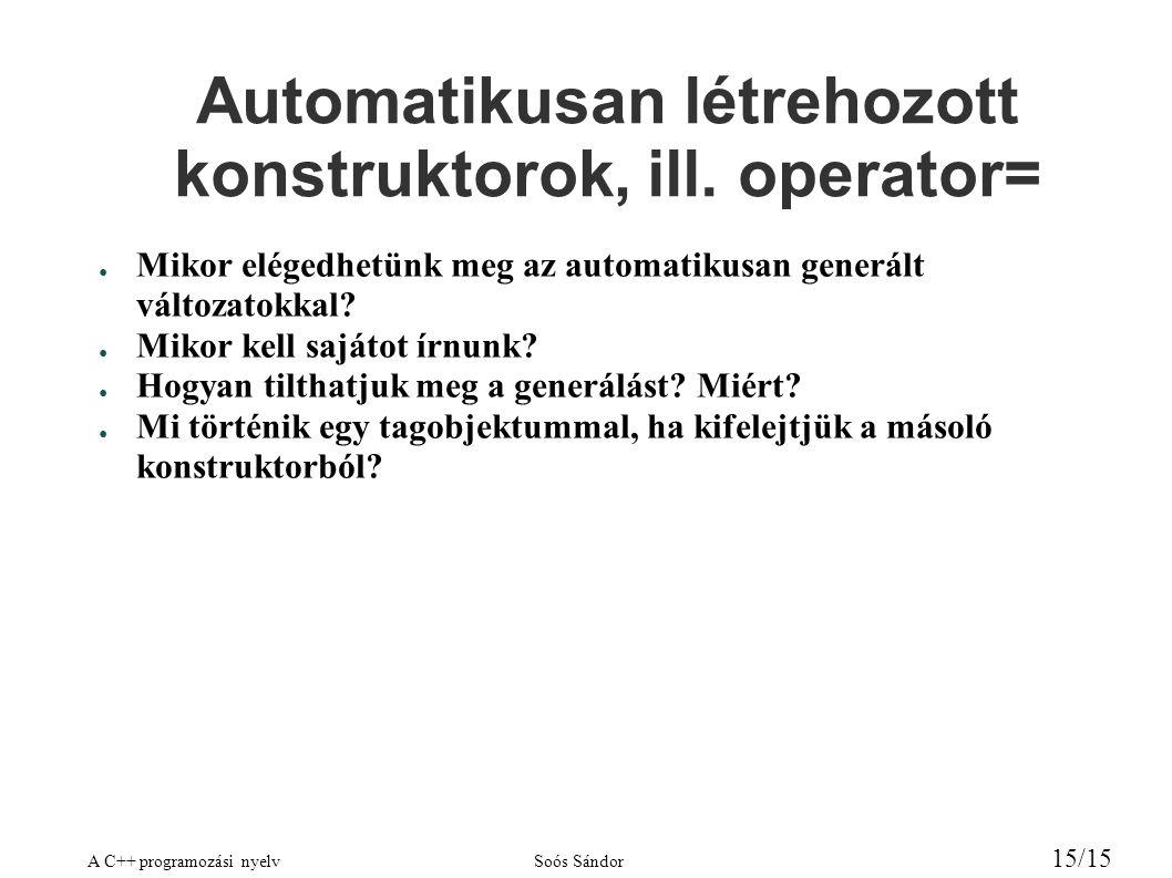 A C++ programozási nyelvSoós Sándor 15/15 Automatikusan létrehozott konstruktorok, ill. operator= ● Mikor elégedhetünk meg az automatikusan generált v