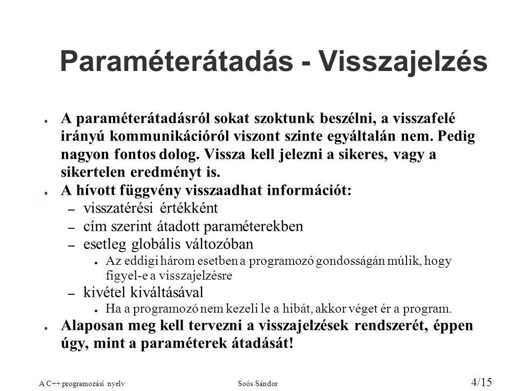A C++ programozási nyelvSoós Sándor 4/15 Paraméterátadás - Visszajelzés ● A paraméterátadásról sokat szoktunk beszélni, a visszafelé irányú kommunikációról viszont szinte egyáltalán nem.