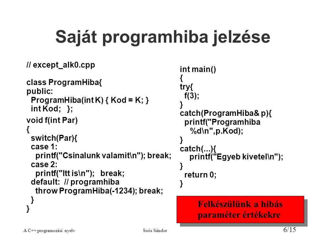 A C++ programozási nyelvSoós Sándor 6/15 Saját programhiba jelzése // except_alk0.cpp class ProgramHiba{ public: ProgramHiba(int K) { Kod = K; } int Kod; }; void f(int Par) { switch(Par){ case 1: printf( Csinalunk valamit\n ); break; case 2: printf( Itt is\n ); break; default: // programhiba throw ProgramHiba(-1234); break; } int main() { try{ f(3); } catch(ProgramHiba& p){ printf( Programhiba %d\n ,p.Kod); } catch(...){ printf( Egyeb kivetel\n ); } return 0; } Felkészülünk a hibás paraméter értékekre Felkészülünk a hibás paraméter értékekre