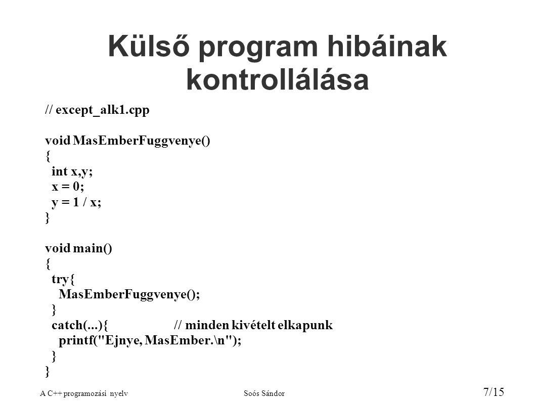 A C++ programozási nyelvSoós Sándor 7/15 Külső program hibáinak kontrollálása // except_alk1.cpp void MasEmberFuggvenye() { int x,y; x = 0; y = 1 / x; } void main() { try{ MasEmberFuggvenye(); } catch(...){ // minden kivételt elkapunk printf( Ejnye, MasEmber.\n ); }