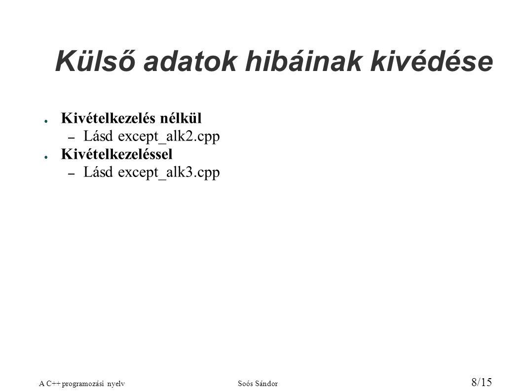 A C++ programozási nyelvSoós Sándor 8/15 Külső adatok hibáinak kivédése ● Kivételkezelés nélkül – Lásd except_alk2.cpp ● Kivételkezeléssel – Lásd except_alk3.cpp