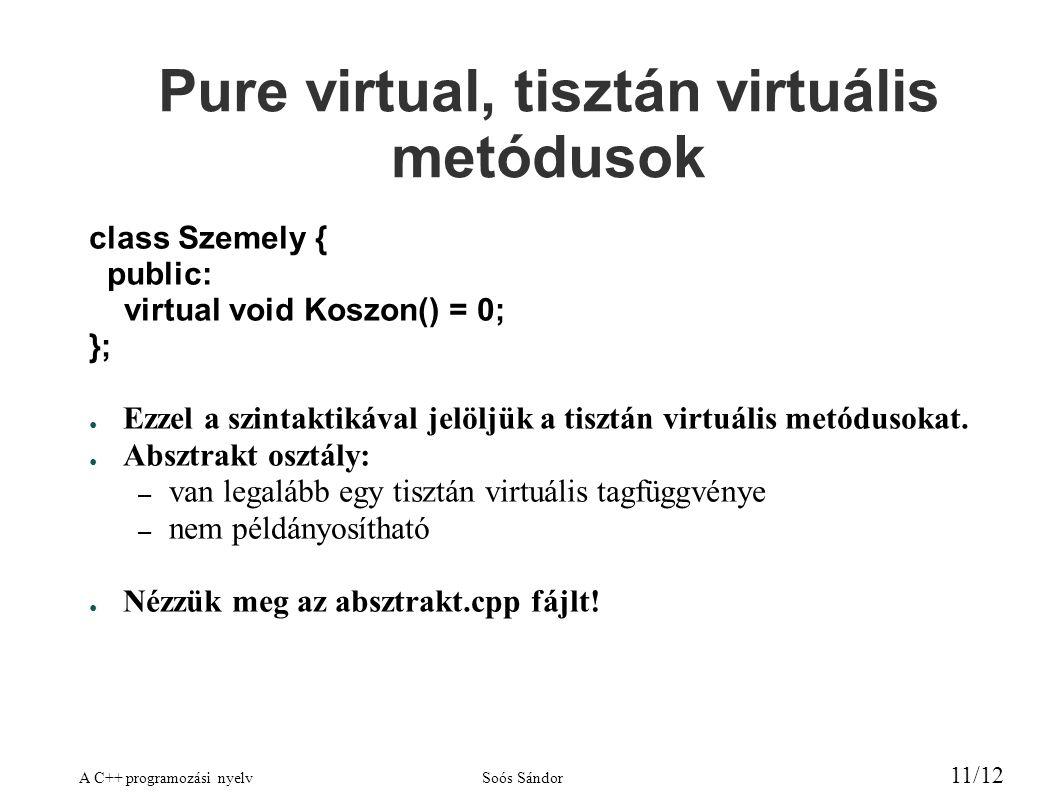 A C++ programozási nyelvSoós Sándor 11/12 Pure virtual, tisztán virtuális metódusok class Szemely { public: virtual void Koszon() = 0; }; ● Ezzel a szintaktikával jelöljük a tisztán virtuális metódusokat.