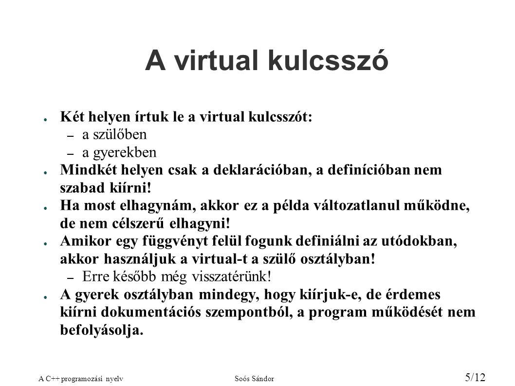 A C++ programozási nyelvSoós Sándor 5/12 A virtual kulcsszó ● Két helyen írtuk le a virtual kulcsszót: – a szülőben – a gyerekben ● Mindkét helyen csak a deklarációban, a definícióban nem szabad kiírni.