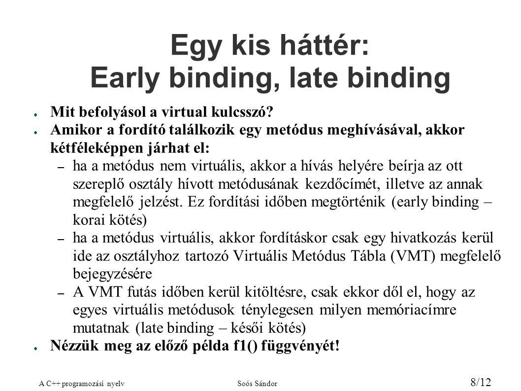 A C++ programozási nyelvSoós Sándor 8/12 Egy kis háttér: Early binding, late binding ● Mit befolyásol a virtual kulcsszó.