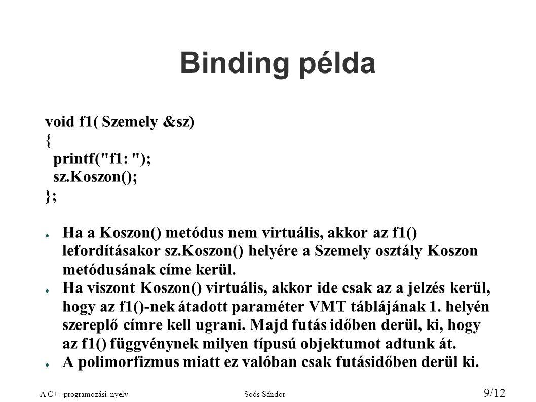 A C++ programozási nyelvSoós Sándor 9/12 Binding példa void f1( Szemely &sz) { printf( f1: ); sz.Koszon(); }; ● Ha a Koszon() metódus nem virtuális, akkor az f1() lefordításakor sz.Koszon() helyére a Szemely osztály Koszon metódusának címe kerül.