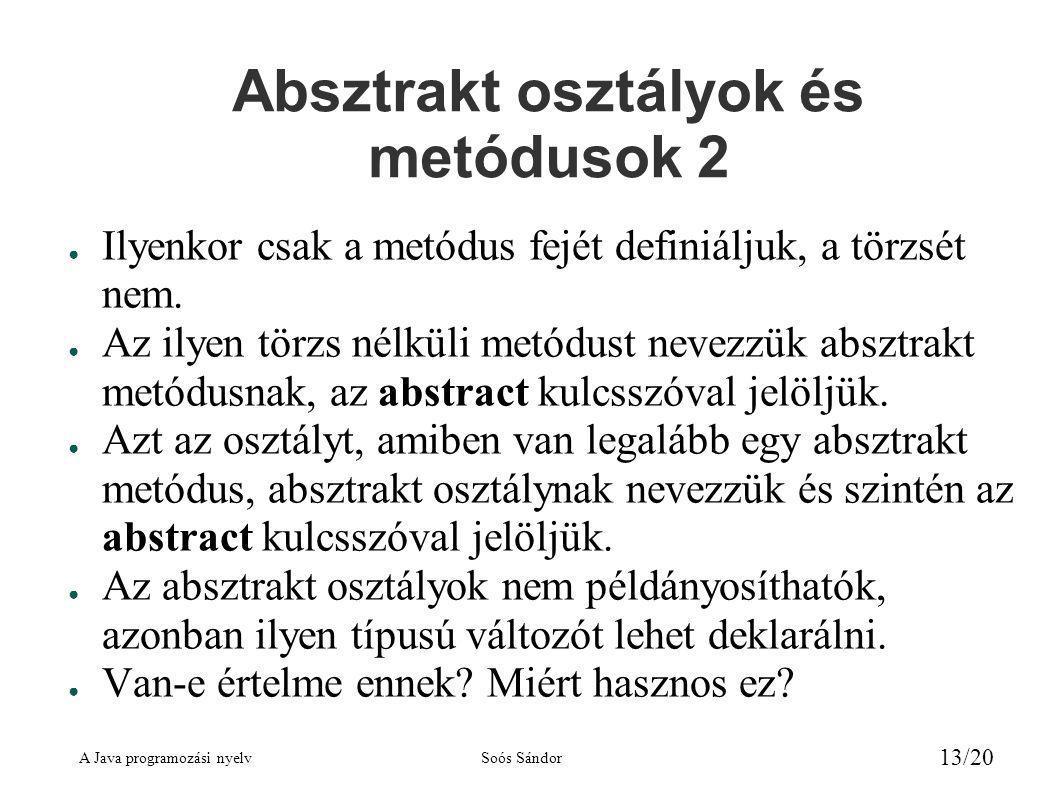 A Java programozási nyelvSoós Sándor 13/20 Absztrakt osztályok és metódusok 2 ● Ilyenkor csak a metódus fejét definiáljuk, a törzsét nem.