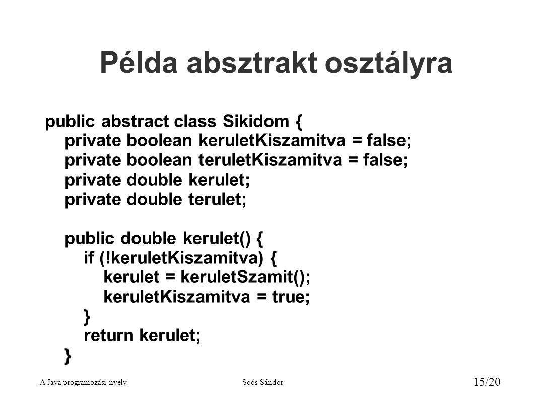 A Java programozási nyelvSoós Sándor 15/20 Példa absztrakt osztályra public abstract class Sikidom { private boolean keruletKiszamitva = false; private boolean teruletKiszamitva = false; private double kerulet; private double terulet; public double kerulet() { if (!keruletKiszamitva) { kerulet = keruletSzamit(); keruletKiszamitva = true; } return kerulet; }