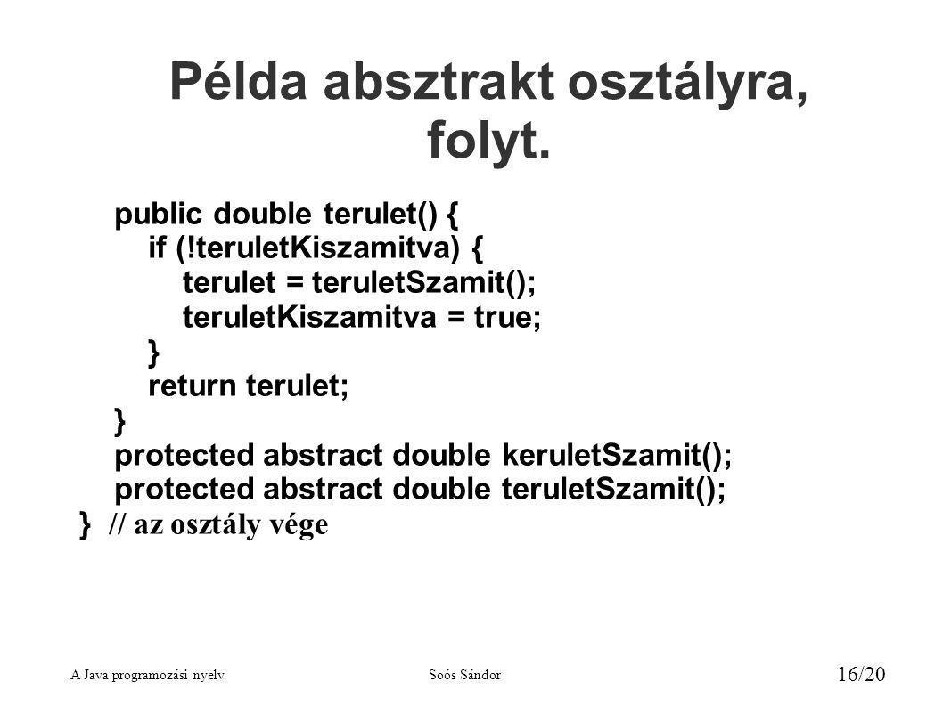 A Java programozási nyelvSoós Sándor 16/20 public double terulet() { if (!teruletKiszamitva) { terulet = teruletSzamit(); teruletKiszamitva = true; } return terulet; } protected abstract double keruletSzamit(); protected abstract double teruletSzamit(); } // az osztály vége Példa absztrakt osztályra, folyt.