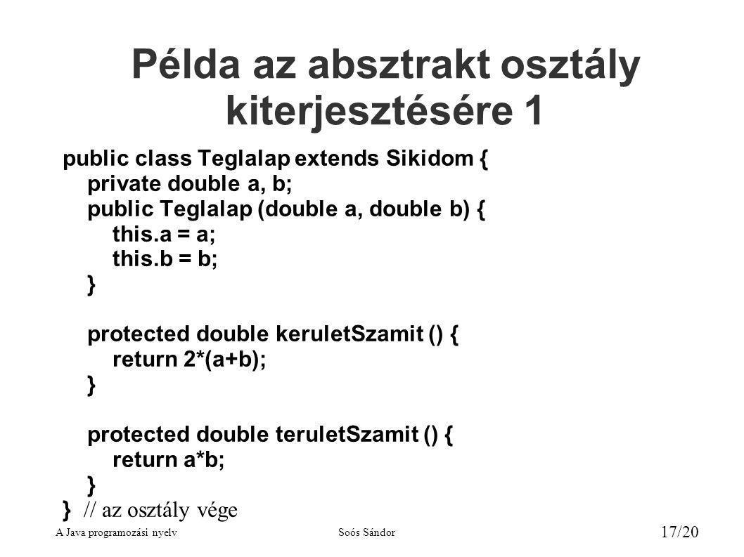 A Java programozási nyelvSoós Sándor 17/20 Példa az absztrakt osztály kiterjesztésére 1 public class Teglalap extends Sikidom { private double a, b; public Teglalap (double a, double b) { this.a = a; this.b = b; } protected double keruletSzamit () { return 2*(a+b); } protected double teruletSzamit () { return a*b; } } // az osztály vége