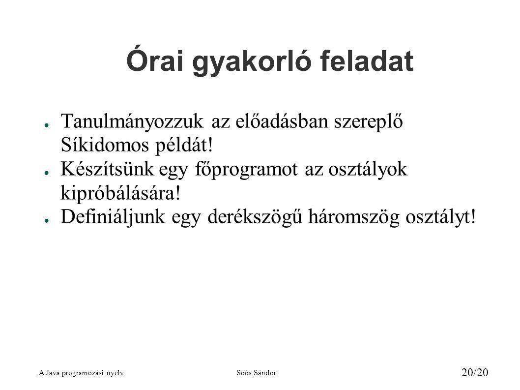 A Java programozási nyelvSoós Sándor 20/20 Órai gyakorló feladat ● Tanulmányozzuk az előadásban szereplő Síkidomos példát.