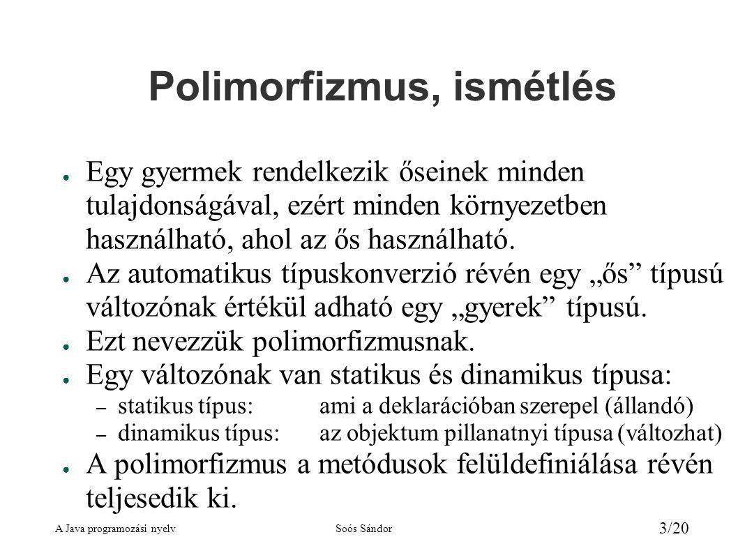 A Java programozási nyelvSoós Sándor 3/20 Polimorfizmus, ismétlés ● Egy gyermek rendelkezik őseinek minden tulajdonságával, ezért minden környezetben használható, ahol az ős használható.
