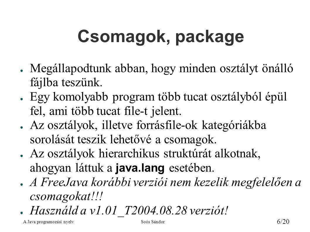 A Java programozási nyelvSoós Sándor 7/20 Hozzáférési kategóriák kiterjesztés nélkül ● Hasonlít a C++ -hoz, de van eltérés: – public (nyilvános): mindenki elérheti, mint a C++ -ban – üres (félnyilvános): csomagon belül public, azon kívül private – private (privát): csak az osztályon belül érhető el, mint a C++ -ban – protected (védett): a kiterjesztéskor lesz szerepe