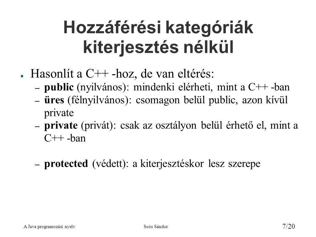 A Java programozási nyelvSoós Sándor 18/20 Példa az absztrakt osztály kiterjesztésére 2 public class Kor extends Sikidom { private double r; public Kor (double r) { this.r = r; } protected double keruletSzamit() { return 2*Math.PI*r; } protected double teruletSzamit() { return r*r*Math.PI; } } // az osztály vége