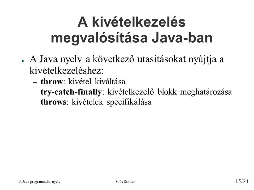 A Java programozási nyelvSoós Sándor 15/24 A kivételkezelés megvalósítása Java-ban ● A Java nyelv a következő utasításokat nyújtja a kivételkezeléshez: – throw: kivétel kiváltása – try-catch-finally: kivételkezelő blokk meghatározása – throws: kivételek specifikálása