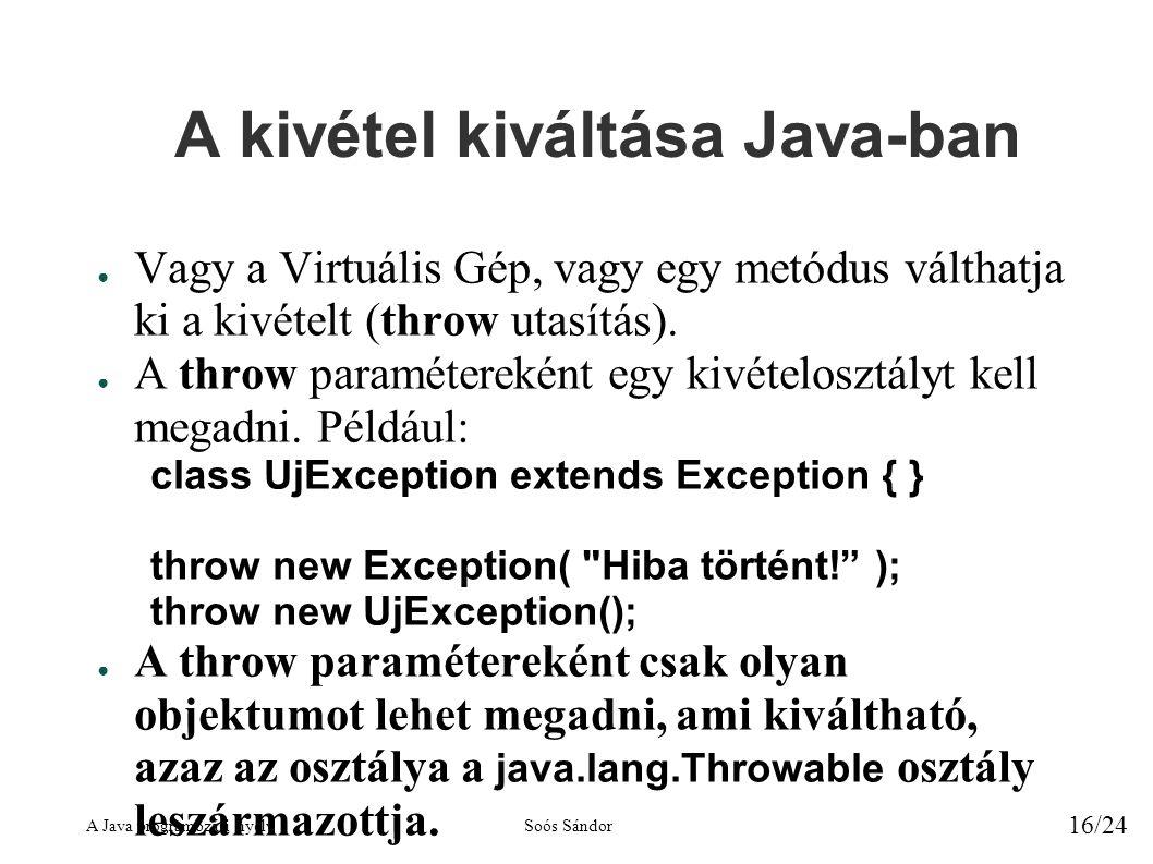 A Java programozási nyelvSoós Sándor 16/24 A kivétel kiváltása Java-ban ● Vagy a Virtuális Gép, vagy egy metódus válthatja ki a kivételt (throw utasítás).