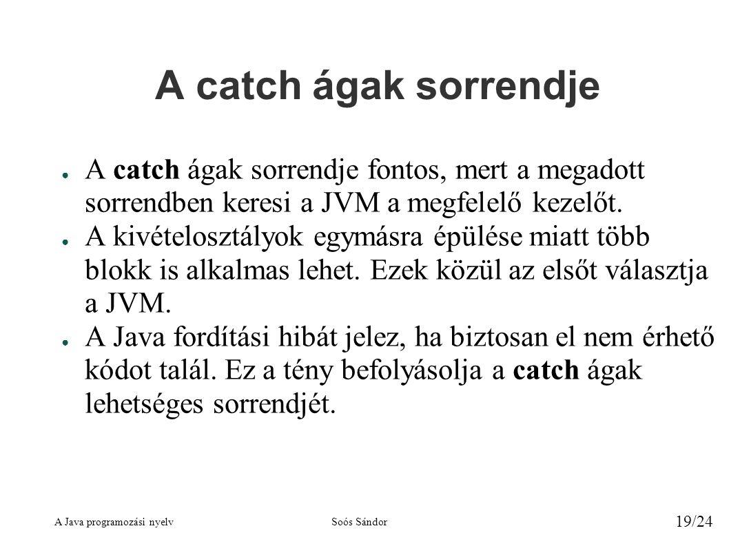 A Java programozási nyelvSoós Sándor 19/24 A catch ágak sorrendje ● A catch ágak sorrendje fontos, mert a megadott sorrendben keresi a JVM a megfelelő kezelőt.
