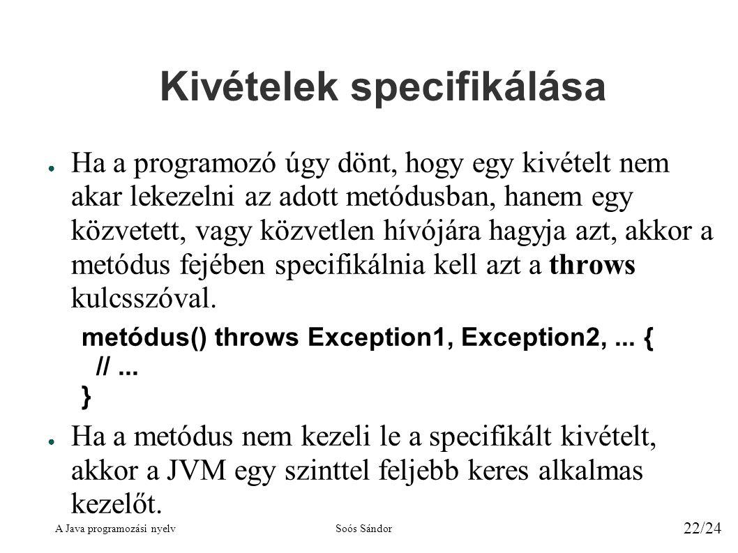A Java programozási nyelvSoós Sándor 22/24 Kivételek specifikálása ● Ha a programozó úgy dönt, hogy egy kivételt nem akar lekezelni az adott metódusban, hanem egy közvetett, vagy közvetlen hívójára hagyja azt, akkor a metódus fejében specifikálnia kell azt a throws kulcsszóval.