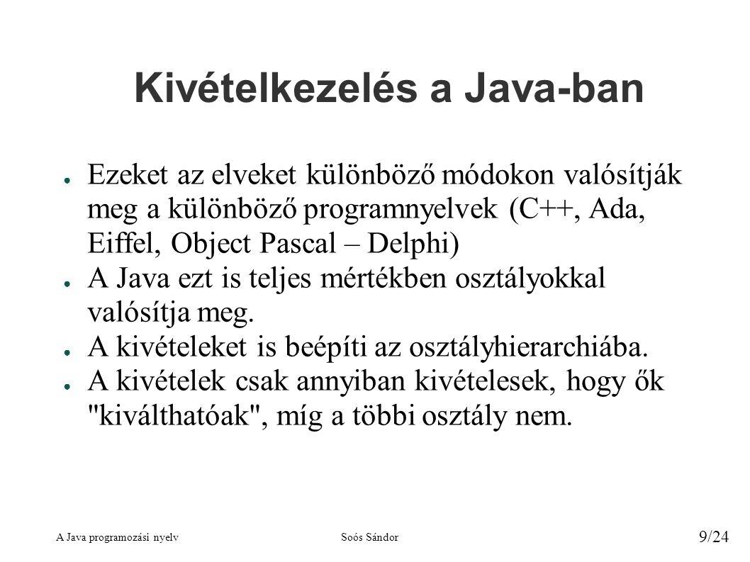A Java programozási nyelvSoós Sándor 9/24 Kivételkezelés a Java-ban ● Ezeket az elveket különböző módokon valósítják meg a különböző programnyelvek (C++, Ada, Eiffel, Object Pascal – Delphi) ● A Java ezt is teljes mértékben osztályokkal valósítja meg.