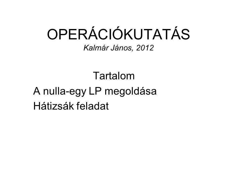 OPERÁCIÓKUTATÁS Kalmár János, 2012 Tartalom A nulla-egy LP megoldása Hátizsák feladat