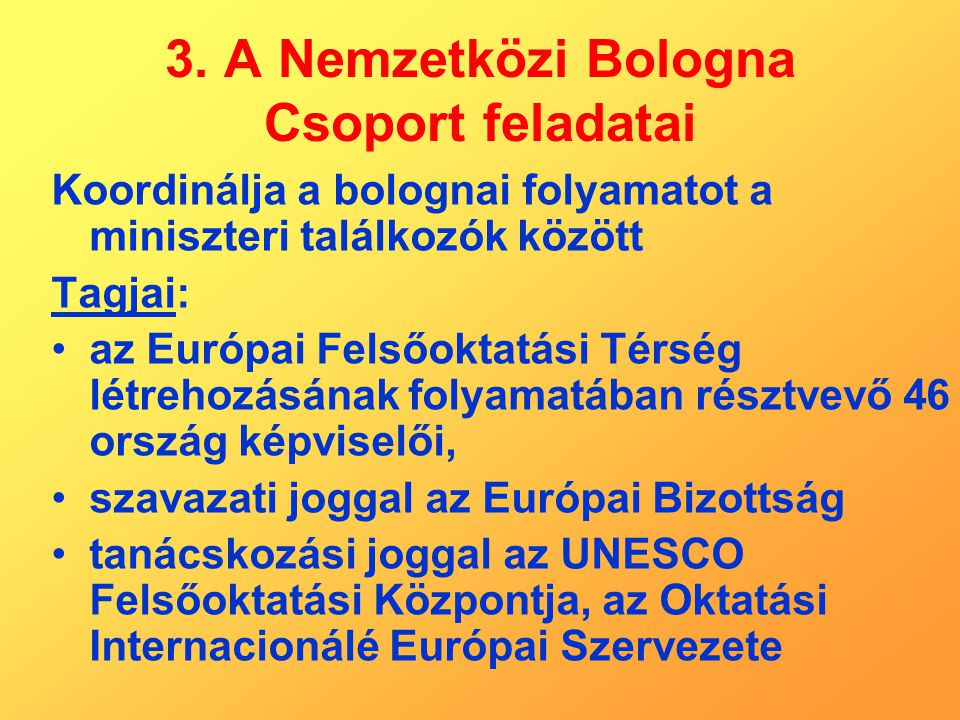 3. A Nemzetközi Bologna Csoport feladatai Koordinálja a bolognai folyamatot a miniszteri találkozók között Tagjai: az Európai Felsőoktatási Térség lét