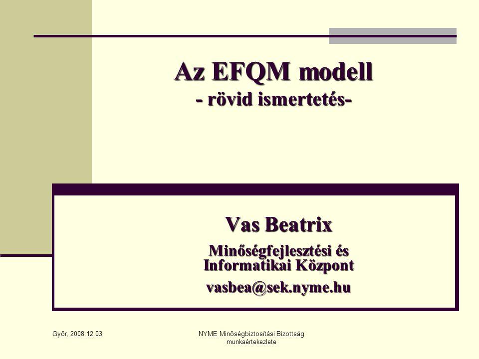 Győr, 2008.12.03 NYME Minőségbiztosítási Bizottság munkaértekezlete Az EFQM modell - rövid ismertetés- Vas Beatrix Minőségfejlesztési és Informatikai Központ vasbea@sek.nyme.hu