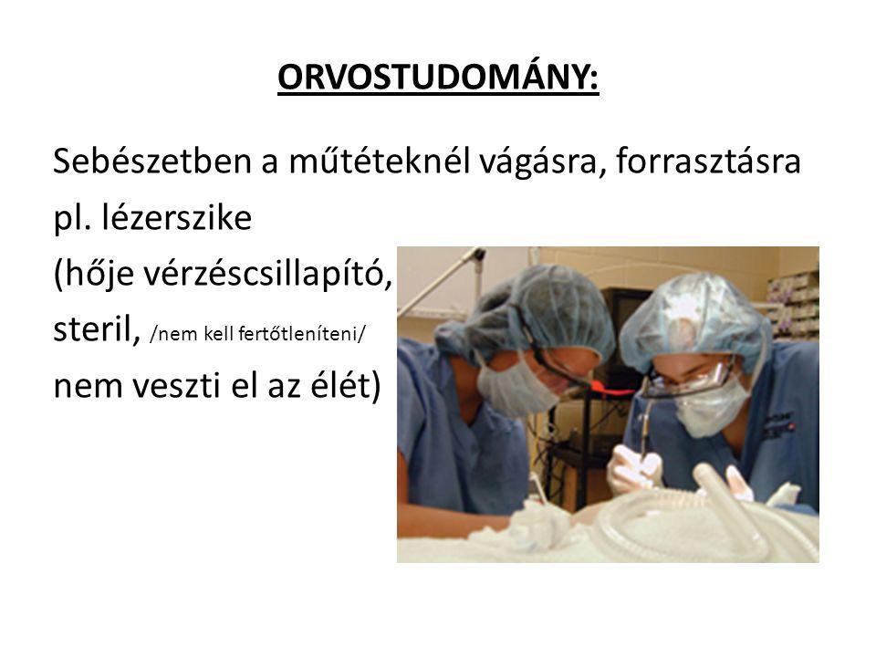 ORVOSTUDOMÁNY: Sebészetben a műtéteknél vágásra, forrasztásra pl. lézerszike (hője vérzéscsillapító, steril, /nem kell fertőtleníteni/ nem veszti el a