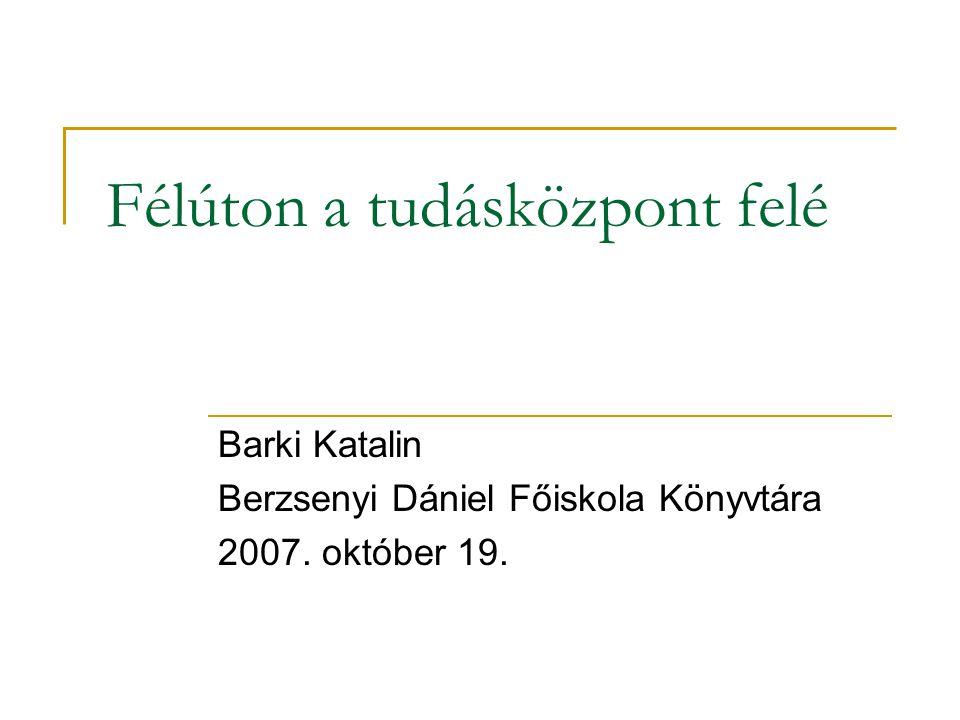 Félúton a tudásközpont felé Barki Katalin Berzsenyi Dániel Főiskola Könyvtára 2007. október 19.