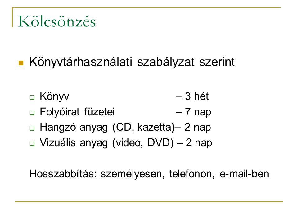 Kölcsönzés Könyvtárhasználati szabályzat szerint  Könyv – 3 hét  Folyóirat füzetei – 7 nap  Hangzó anyag (CD, kazetta)– 2 nap  Vizuális anyag (video, DVD) – 2 nap Hosszabbítás: személyesen, telefonon, e-mail-ben