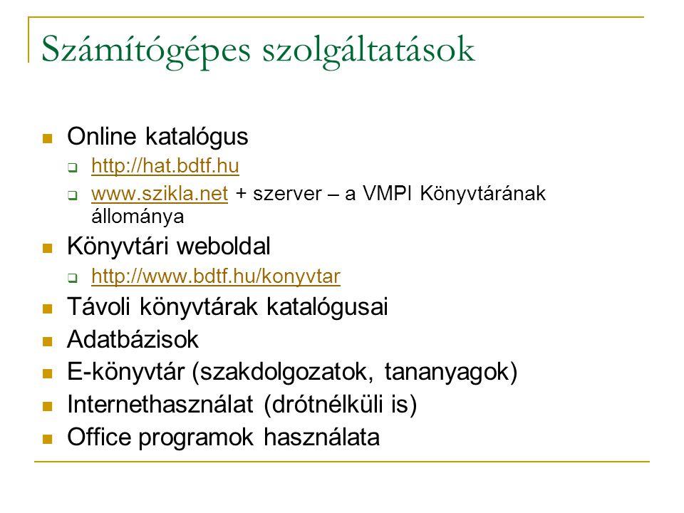 Számítógépes szolgáltatások Online katalógus  http://hat.bdtf.hu http://hat.bdtf.hu  www.szikla.net + szerver – a VMPI Könyvtárának állománya www.szikla.net Könyvtári weboldal  http://www.bdtf.hu/konyvtar http://www.bdtf.hu/konyvtar Távoli könyvtárak katalógusai Adatbázisok E-könyvtár (szakdolgozatok, tananyagok) Internethasználat (drótnélküli is) Office programok használata